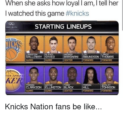 Be Like, New York Knicks, and Nba: When she asks how loyal I am, I tell her  I watched this game #knicks  STARTING LINEUPS  GRLLOWAY SHVED  CENTER  FORWARD  FORWRRD  KER  ORDEN  CLARKSON |ELLINGTON | BLACK  JOHNSON  CENTER  FORWRRD Knicks Nation fans be like...