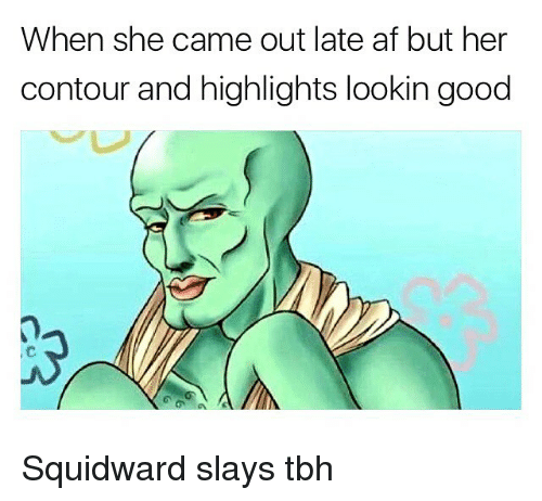 Memes, 🤖, and Afs: When she came out late af but her  contour and highlights lookin good Squidward slays tbh