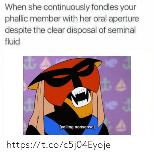Nonsense, Her, and Aperture: When she continuously fondles your  phallic member with her oral aperture  despite the clear disposal of seminal  fluid  [yelling nonsense] https://t.co/c5j04Eyoje
