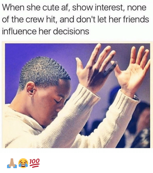 Af, Cute, and Friends: When she cute af, show interest, none  of the crew hit, and don't let her friends  influence her decisions 🙏🏽😂💯