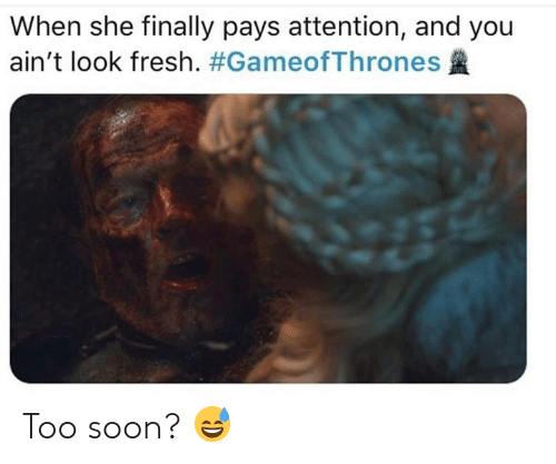 Fresh, Game of Thrones, and Soon...: When she finally pays attention, and you  ain't look fresh. Too soon? 😅