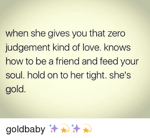 Judgementality: when she gives you that zero  judgement kind of love. knows  how to be a friend and feed your  soul. hold on to her tight. she's  gold goldbaby ✨💫✨💫