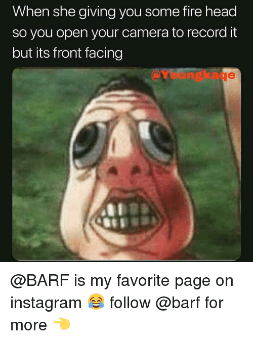 Fire, Head, and Instagram: When she giving you some fire head  so you open your camera to record it  but its front facing  Youngkaqe  シ @BARF is my favorite page on instagram 😂 follow @barf for more 👈