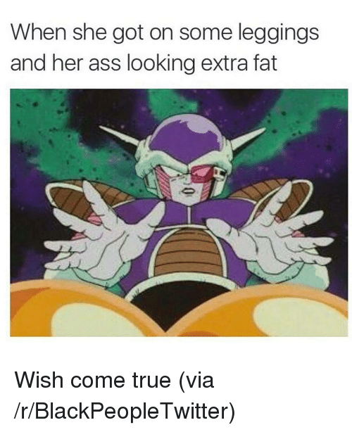 Ass, Blackpeopletwitter, and True: When she got on some leggings  and her ass looking extra fat <p>Wish come true (via /r/BlackPeopleTwitter)</p>