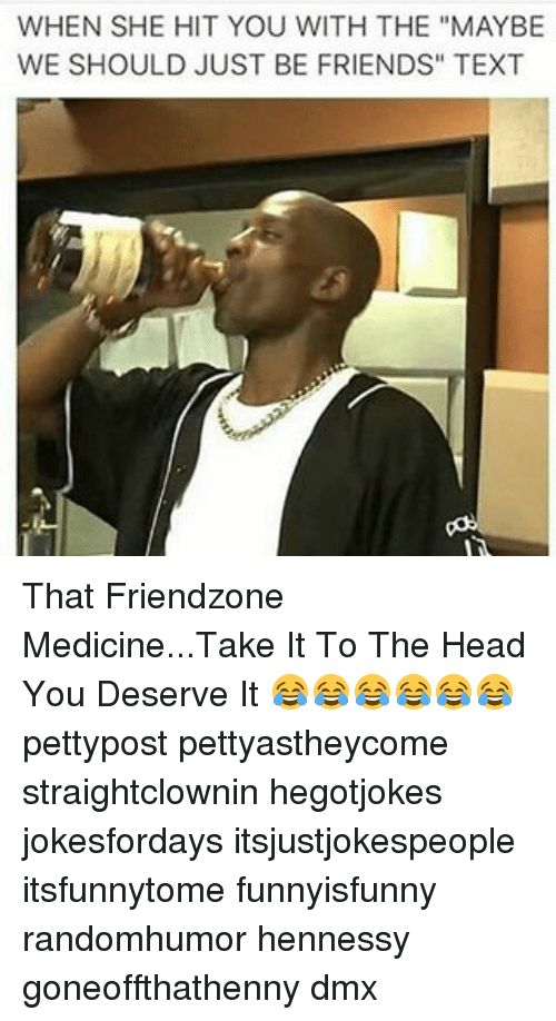 "you deserved it: WHEN SHE HIT YOU WITH THE ""MAY BE  WE SHOULD JUST BE FRIENDS"" TEXT That Friendzone Medicine...Take It To The Head You Deserve It 😂😂😂😂😂😂 pettypost pettyastheycome straightclownin hegotjokes jokesfordays itsjustjokespeople itsfunnytome funnyisfunny randomhumor hennessy goneoffthathenny dmx"