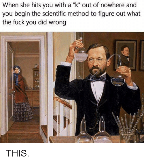 """methodical: When she hits you with a """"k"""" out of nowhere and  you begin the scientific method to figure out what  the fuck you did wrong THIS."""