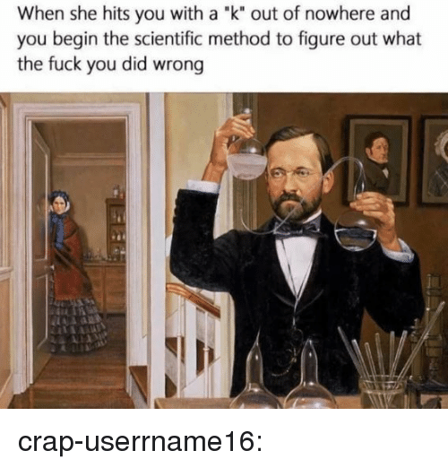 """Fuck You, Tumblr, and Blog: When she hits you with a """"k"""" out of nowhere and  you begin the scientific method to figure out what  the fuck you did wrong  .1 crap-userrname16:"""