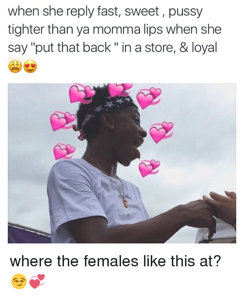 "Memes, 🤖, and Pussie: when she reply fast, sweet, pussy  tighter than ya momma lips when she  say ""put that back in a store, & loyal where the females like this at?😏💞"
