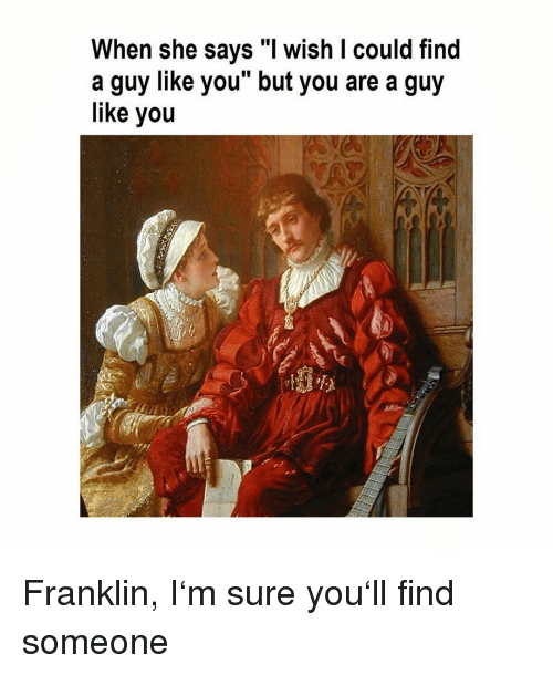 "Classical Art, She, and You: When she says ""l wish I could find  a guy like you but you are a guy  like you Franklin, I'm sure you'll find someone"