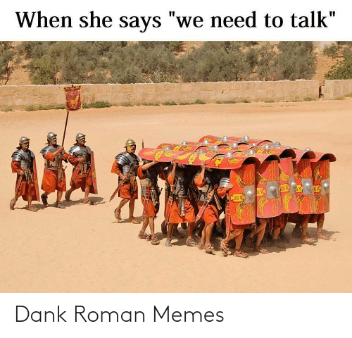 "When She: When she says ""we need to talk""  %3D  CLEG V Dank Roman Memes"