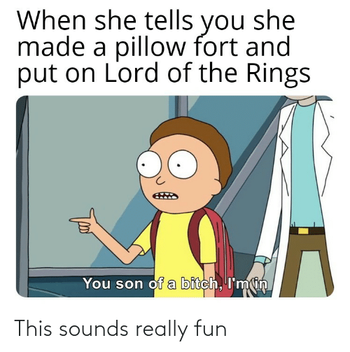 When She: When she tells you she  made a pillow fort and  put on Lord of the Rings  You son of a bitch, I'min This sounds really fun