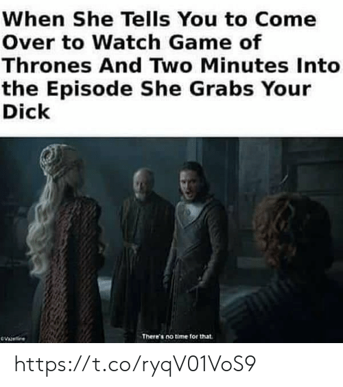 Come Over, Game of Thrones, and Memes: When She Tells You to Come  Over to Watch Game of  Thrones And Two Minutes Into  the Episode She Grabs Your  Dick  There's no time for that https://t.co/ryqV01VoS9