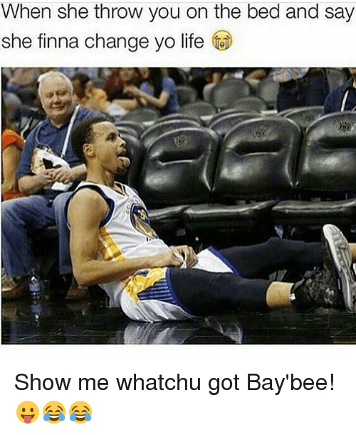 Life, Memes, and Yo: When she throw you on the bed and say  she finna change yo life Show me whatchu got Bay'bee! 😛😂😂