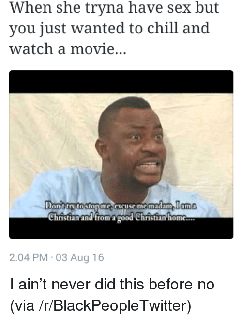 Blackpeopletwitter, Chill, and Sex: When she tryna have sex but  you just wanted to chill and  watch a movie..  lama  Donttrv toston mc excuse me madam  Christian and fromagood Christian hom  2:04 PM 03 Aug 16 <p>I ain't never did this before no (via /r/BlackPeopleTwitter)</p>