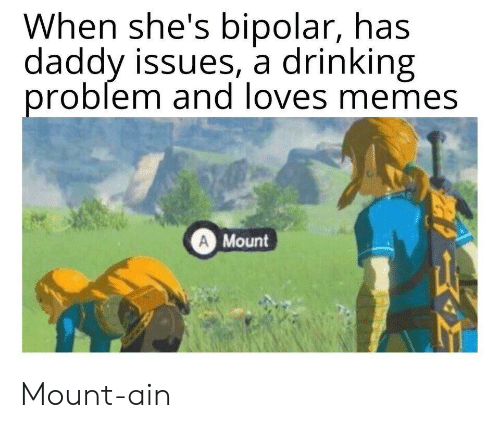 Daddy Issues: When she's bipolar, has  daddy issues, a drinking  problem and loves memes  A Mount Mount-ain