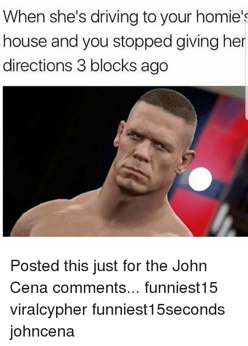 Johncena: When she's driving to your homie's  house and you stopped giving her  directions 3 blocks ago Posted this just for the John Cena comments... funniest15 viralcypher funniest15seconds johncena