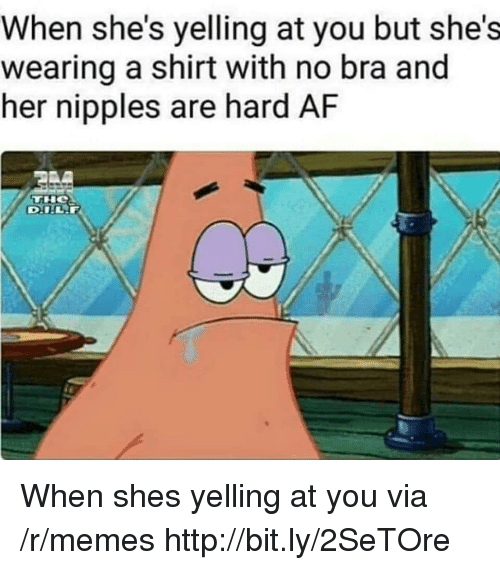 Af, Memes, and Http: When she's yelling at you but she's  wearing a shirt with no bra and  her nipples are hard AF When shes yelling at you via /r/memes http://bit.ly/2SeTOre