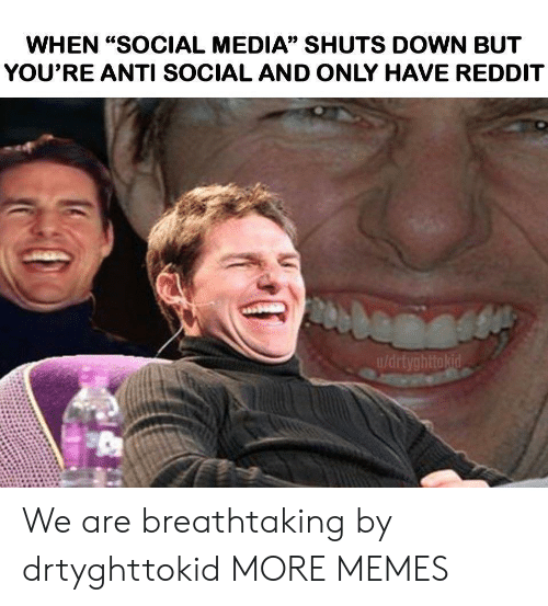 "Dank, Memes, and Reddit: WHEN ""SOCIAL MEDIA"" SHUTS DOWN BUT  YOU'RE ANTI SOCIAL AND ONLY HAVE REDDIT  u/drtyghttokid We are breathtaking by drtyghttokid MORE MEMES"