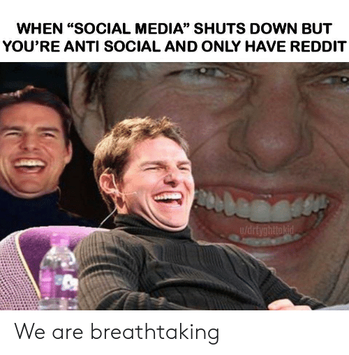 "Reddit, Social Media, and Anti: WHEN ""SOCIAL MEDIA"" SHUTS DOWN BUT  YOU'RE ANTI SOCIAL AND ONLY HAVE REDDIT  u/drtyghttokid We are breathtaking"