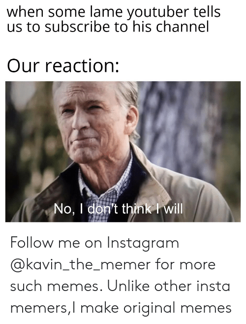 Instagram, Memes, and Dank Memes: when some lame youtuber tells  us to subscribe to his channel  Our reaction:  No, I don't think I will Follow me on Instagram @kavin_the_memer for more such memes. Unlike other insta memers,I make original memes