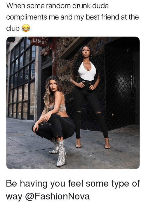 Type Of Way: When some random drunk dude  compliments me and my best friend at the  club Be having you feel some type of way @FashionNova