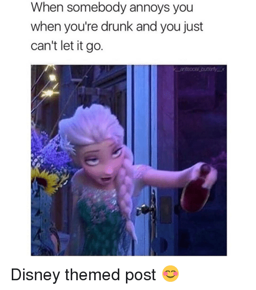 Disney, Drunk, and Memes: When somebody annoys you  when you're drunk and you just  can't let it go Disney themed post 😊