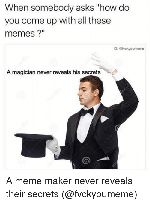 "meme maker: When somebody asks ""how do  you come up with all these  memes  A magician never reveals his secrets A meme maker never reveals their secrets (@fvckyoumeme)"