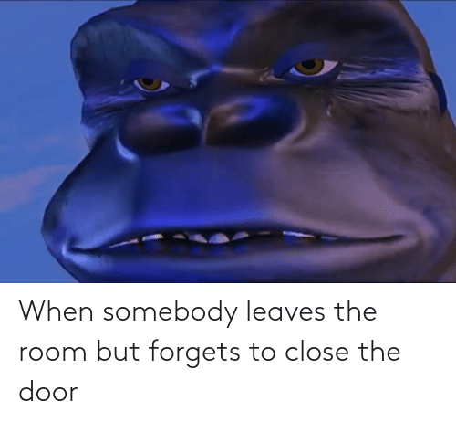 The Door: When somebody leaves the room but forgets to close the door