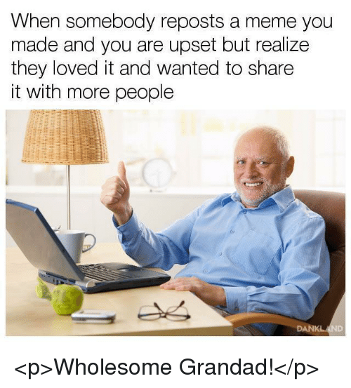 Meme, Wholesome, and Wanted: When somebody reposts a meme you  made and you are upset but realize  they loved it and wanted to share  it with more people <p>Wholesome Grandad!</p>
