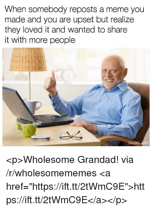 """Meme, Wholesome, and Wanted: When somebody reposts a meme you  made and you are upset but realize  they loved it and wanted to share  it with more people <p>Wholesome Grandad! via /r/wholesomememes <a href=""""https://ift.tt/2tWmC9E"""">https://ift.tt/2tWmC9E</a></p>"""