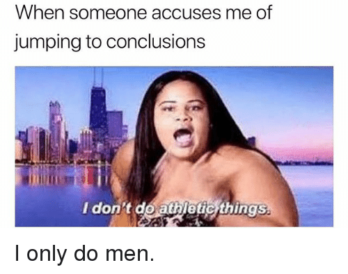 Jumping To Conclusions: When someone accuses me of  jumping to conclusions  I don t do athletic things  ing5% I only do men.
