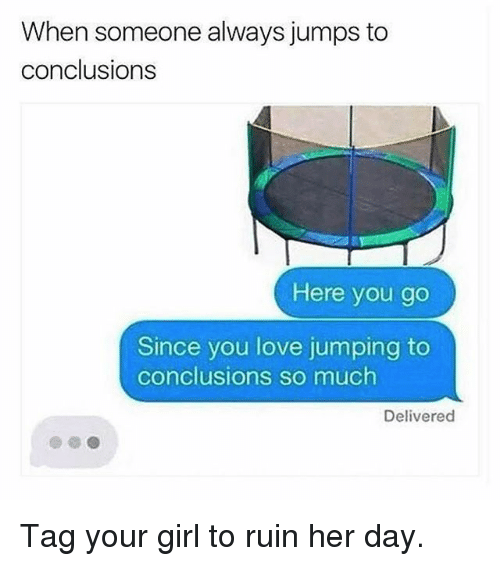 Ruinning: When someone always jumps to  conclusions  Here you go  Since you love jumping to  conclusions so much  Delivered Tag your girl to ruin her day.