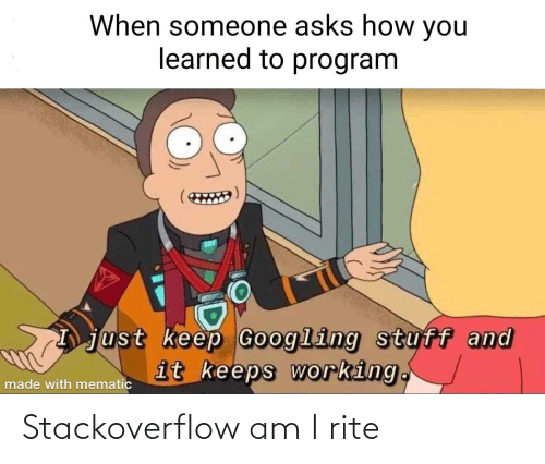 learned: When someone asks how you  learned to program  just keep Googling stuff and  it keeps working.  made with mematic Stackoverflow am I rite