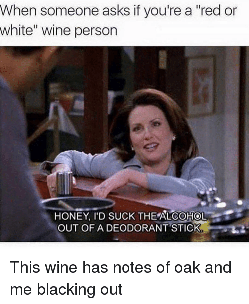 "Wine, Alcohol, and White: When someone asks if you're a ""red or  white"" wine person  HONEY, I'D SUCK THE ALCOHOL  OUT OFA DEODORANT STICK This wine has notes of oak and me blacking out"