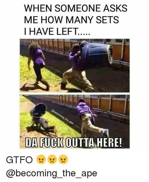 Gym, Fuck, and Outta: WHEN SOMEONE ASKS  ME HOW MANY SETS  DA FUCK OUTTA HERE GTFO 😠😠😠 @becoming_the_ape