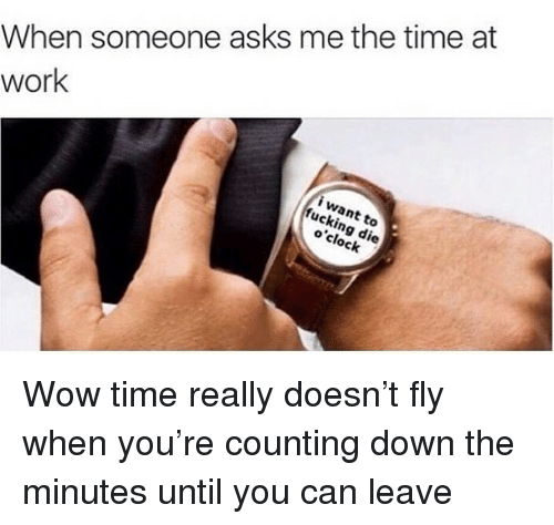 Fucking, Wow, and Work: When someone asks me the time at  work  i want to  fucking die  o'clock Wow time really doesn't fly when you're counting down the minutes until you can leave