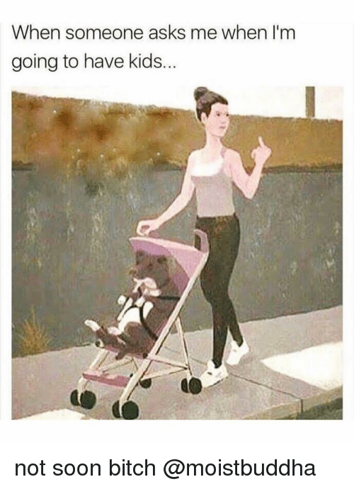 Bitch, Memes, and Soon...: When someone asks me when l'm  going to have kids not soon bitch @moistbuddha