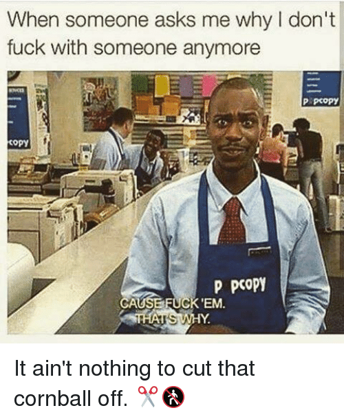 Memes, Cornball, and 🤖: When someone asks me why don't  fuck with someone anymore  P pcopy  copy  P poopy  UGK 'EM It ain't nothing to cut that cornball off. ✂️🚷