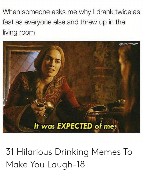 Drinking, Memes, and Hilarious: When someone asks me why I drank twice as  fast as everyone else and threw up in the  living room  @preachybaby  It was EXPECTED of me 31 Hilarious Drinking Memes To Make You Laugh-18