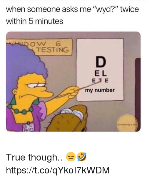"True, Wyd, and Asks: when someone asks me ""wyd?"" twice  within 5 minutes  ALD Ow 6  TESTING  E L  EFE  my number True though.. 😑🤣 https://t.co/qYkoI7kWDM"