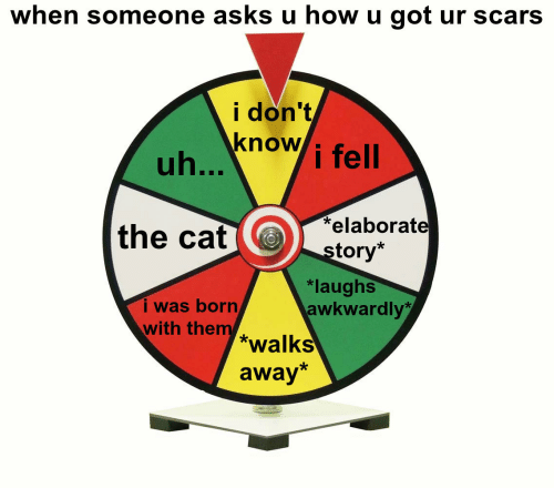 Borat, Asks, and How: when someone asks u how u got ur scars  i don't  know i fell  the cat borat  tory*  i was born  with them  *laughs  awkwardly  *walks  away