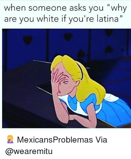 """Why Are You White: when someone asks vou """"why  are you white if you're latina"""" 🤦♀️ MexicansProblemas Via @wearemitu"""