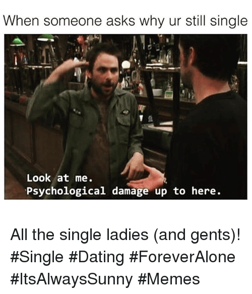 Dating, Memes, and Single: When someone asks why ur still single  Look at me.  Psychological damage up to here. All the single ladies (and gents)! #Single #Dating #ForeverAlone #ItsAlwaysSunny #Memes