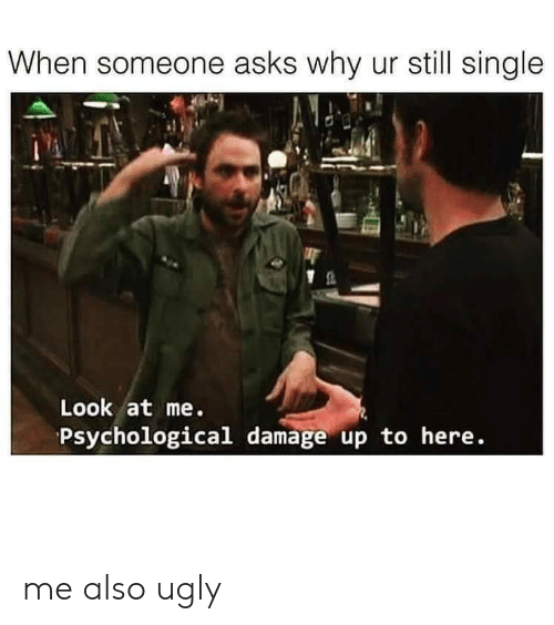 Still Single: When someone asks why ur still single  Look at me.  Psychological damage up to here. me also ugly