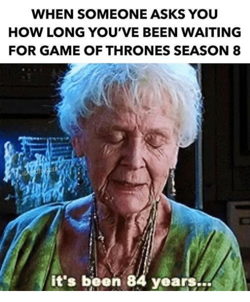 84 Years: WHEN SOMEONE ASKS YOU  HOW LONG YOU'VE BEEN WAITING  FOR GAME OF THRONES SEASON8  IG  it's been 84 years…