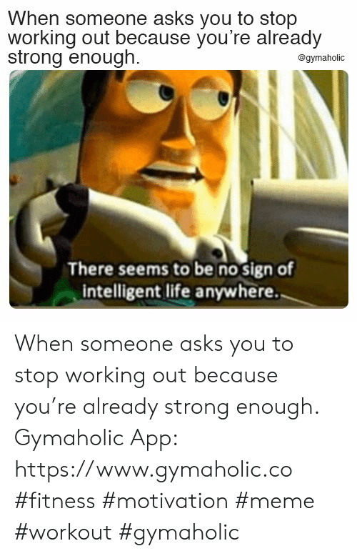 intelligent: When someone asks you to stop  working out because you're already  strong enough.  @gymaholic  There seems to be no sign of  intelligent life anywhere. When someone asks you to stop working out because you're already strong enough.  Gymaholic App: https://www.gymaholic.co  #fitness #motivation #meme #workout #gymaholic