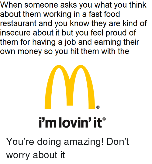 fast-food-restaurant: When someone asks you what you think  about them working in a fast food  restaurant and you know they are kind of  insecure about it but you feel proud of  them for having a job and earning their  own money so you hit them with the  i'm lovin' it <p>You&rsquo;re doing amazing! Don&rsquo;t worry about it</p>