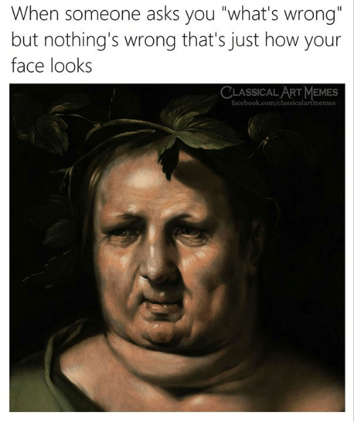"""Facebook, Memes, and facebook.com: When someone asks you """"what's wrong  but nothing's wrong that's just how your  face look:s  CLASSICAL ART MEMES  facebook.com/classicalartmemes"""