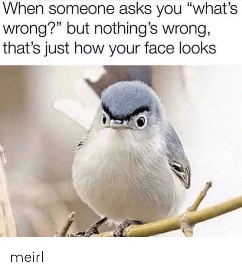 "MeIRL, Asks, and How: When someone asks you ""what's  wrong?"" but nothing's wrong,  that's just how your face looks meirl"