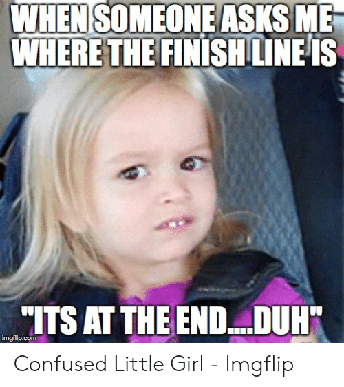 Confused Little Girl: WHEN  SOMEONE ASKSME  HERETHEFINISHILINFiS  ITS AT THE END .DUH Confused Little Girl - Imgflip